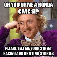 Si Memes - oh you drive a honda civic si please tell me your street racing and