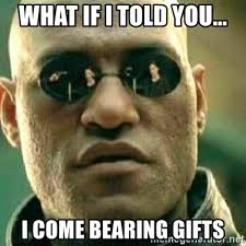 Gifts For Meme - what if i told you i come bearing gifts what if i told you