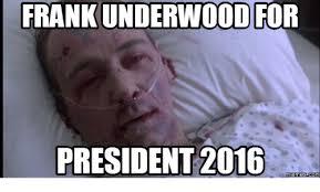 Frank Underwood Meme - frank underwood for president 2016 memes com franks meme on me me