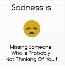 Thinking Of You Meme - sadness is missing someone who is probably not thinking of you