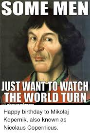 Science Birthday Meme - some men just wantto watch the world turn ah science memebasecom