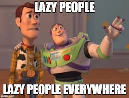 Lazy People Memes - x x everywhere meme imgflip