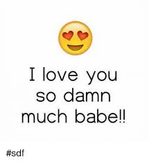 Love You So Much Meme - i love you so damn much babe sdf meme on sizzle