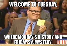 Tuesday Meme - welcome to tuesday where monday s history and friday s a mystery