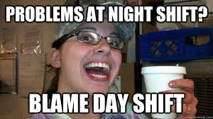 Night Shift Memes - problems at night shift blame day shift jiffy meme quickmeme
