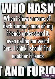 i show a meme of dark humour none of my friends understand it even