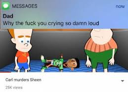 Why Are You Crying Meme - now messages dad why the fuck you crying so damn loud carl murders