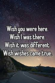 wish you were here wish i was there wish it was different wish