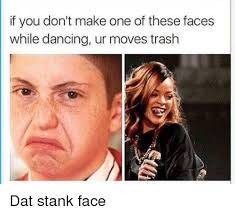 Stank Face Meme - if you don t make one of these faces while dancing ur moves trash