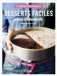 cuisine pour d饕utant desserts faciles pour débutants 100 recettes à dévorer lisez