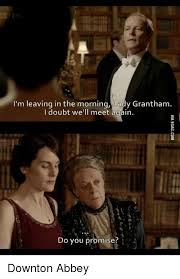 Downton Abbey Meme - i m leaving in the morning lady grantham i doubt we ll meet again do