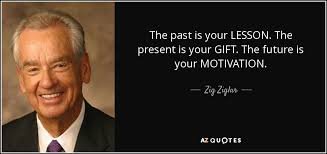 Gifts For Future In Zig Ziglar Quote The Past Is Your Lesson The Present Is Your Gift