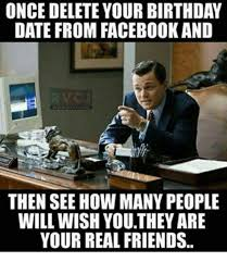 Birthday Facebook Meme - once delete your birthday date from facebook and then see how many