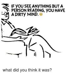 Dirty Mind Meme - if you see anything but a person reading youhave a dirty mind what