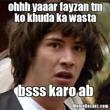 Soon Tm Meme - ohhh yaaar fayzan tm ko khuda ka wasta create your own meme