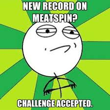 Meatspin Meme - new record on meatspin challenge accepted create meme