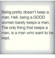How To Keep A Man Meme - being pretty doesn t keep a man hell being a good woman barely keeps