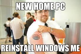New Home Meme - new home pc reinstall windows me geeksquad gus quickmeme