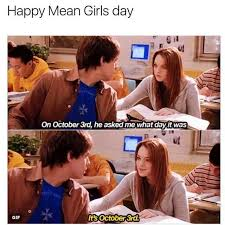 Mean Girls Memes - dopl3r com memes happy mean girls day on october 3rd he asked