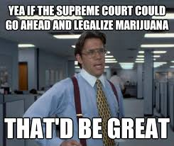 Legalize Weed Meme - livememe com office space lumbergh