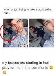 Braces Memes - when ur just trying to take a good selfie but ercr erca my braces