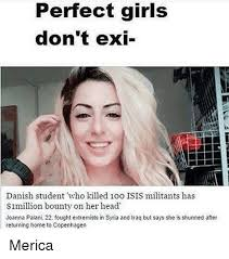 Perfection Girl Meme - perfect girls don t exi danish student who killed 1oo isis