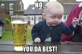 Da Best Memes - no you da best drunk baby make a meme