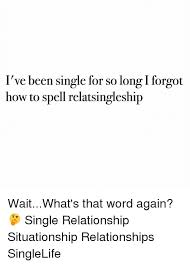 Single Relationship Memes - l ve been single for so long forgot how to spell relatsingleship