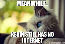 No Internet Meme - meanwhile kevin still has no internet meme first world problems