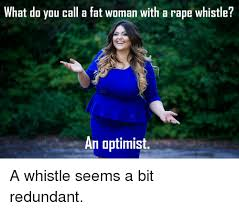 Fat Women Meme - what do you call a fat woman with a rape whistle an optimist a