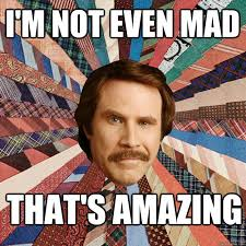 I M Not Even Mad Meme - i m not even mad that s amazing ron burgandy quickmeme