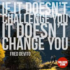 if it doesn u0027t challenge you it doesn u0027t change you u201d u2014fred devito