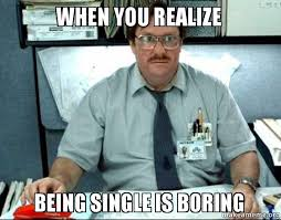 Funny Memes About Being Single - being single is boring funny memes about being single