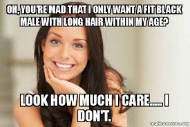 Long Hair Dont Care Meme - oh you re mad that i only want a fit black male with long hair