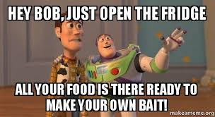 Create A Meme With Your Own Picture - hey bob just open the fridge all your food is there ready to make
