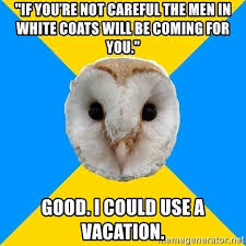 White Owl Meme - if you re not careful the men in white coats will be coming for you