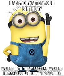 Day After Birthday Meme - happy day after your birthday waited until today because i wanted to
