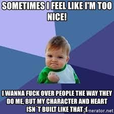 Wanna Fuck Meme - sometimes i feel like i m too nice i wanna fuck over people the way