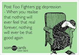 Foo Fighters Meme - post foo fighters gig depression when you realise that nothing