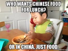 Chinese Baby Meme - who wants chinese food for lunch or in china just food