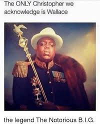Notorious Big Meme - the only christopher we acknowledge is wallace the legend the