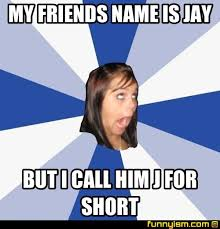 Funny Short Memes - my friends name is jay but i call him j for short meme factory