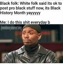 Black History Month Memes - black folk white folk said its ok to post pro black stuff now its