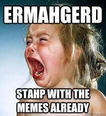 Stahp Meme - ermahgerd stahp with the memes already stahpmemes quickmeme
