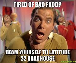 Roadhouse Meme - tired of bad food beam yourself to latitude 22 roadhouse make