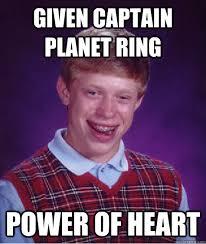 Captain Planet Meme - given captain planet ring power of heart bad luck brian quickmeme