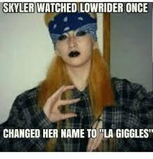 Skyler Meme - skyler watched lowrider once changed her name to la giggles meme