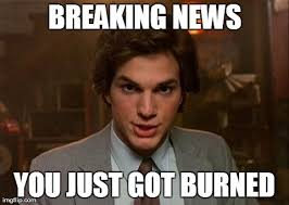 Just Meme - news you just got burned funny burn meme image