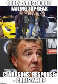 Top Gear Memes - evans finally quits clarkson doesn t give a sh t imgflip