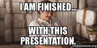 Finished Meme - i am finished with this presentation make a meme